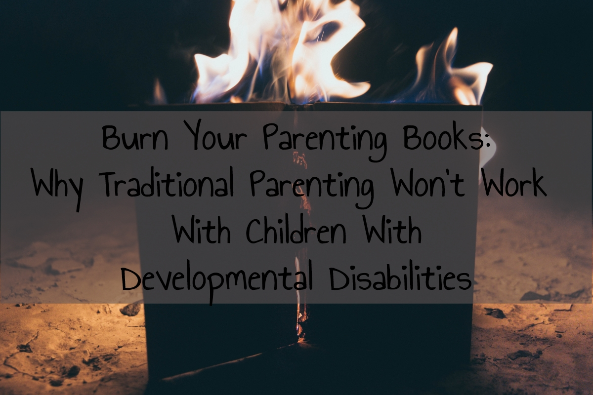 Burn Your Parenting Books:  Why Traditional Parenting Won't Work With Children With Developmental Disabilities