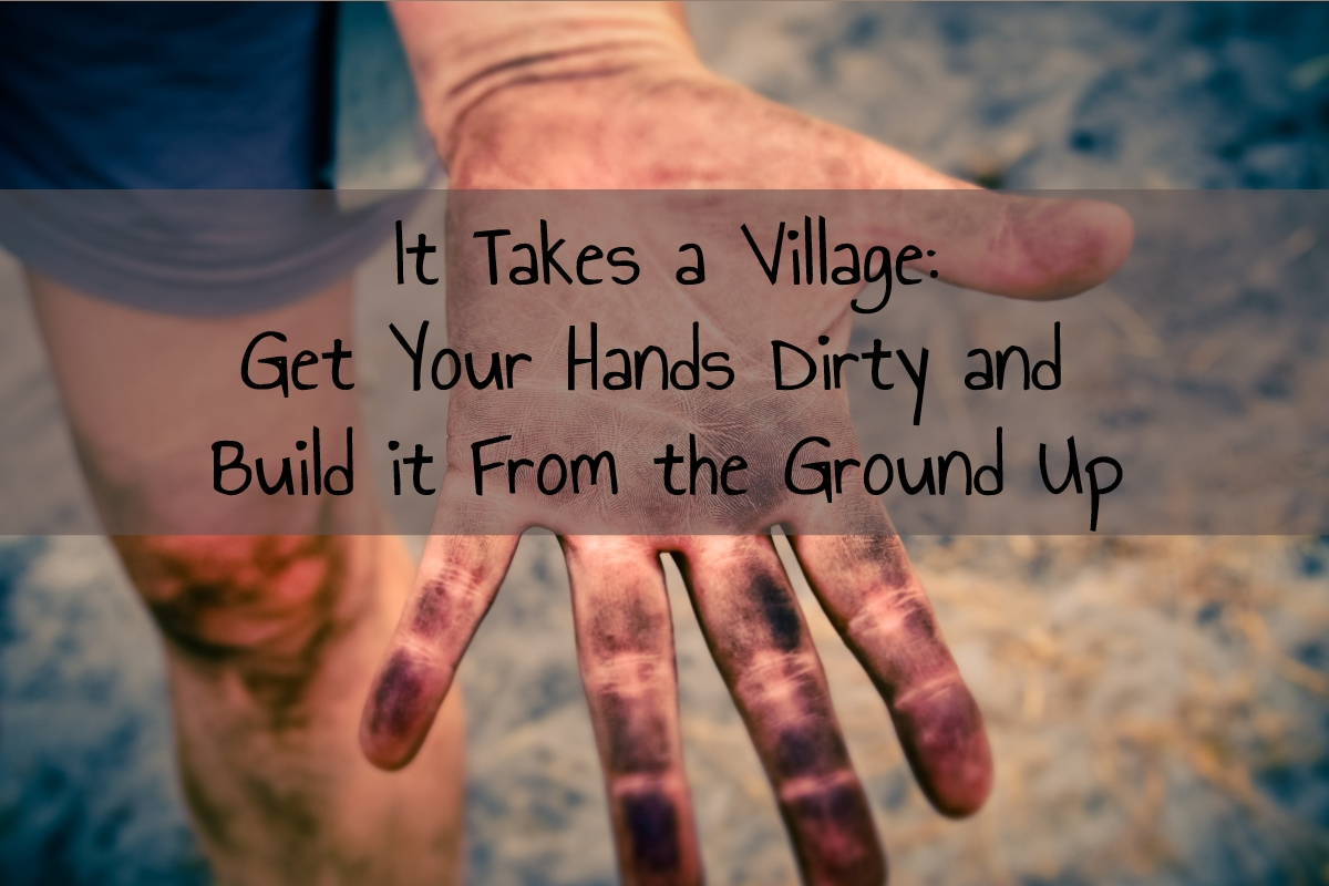 It Takes a Village:  Get Your Hands Dirty and Build It From the Ground Up