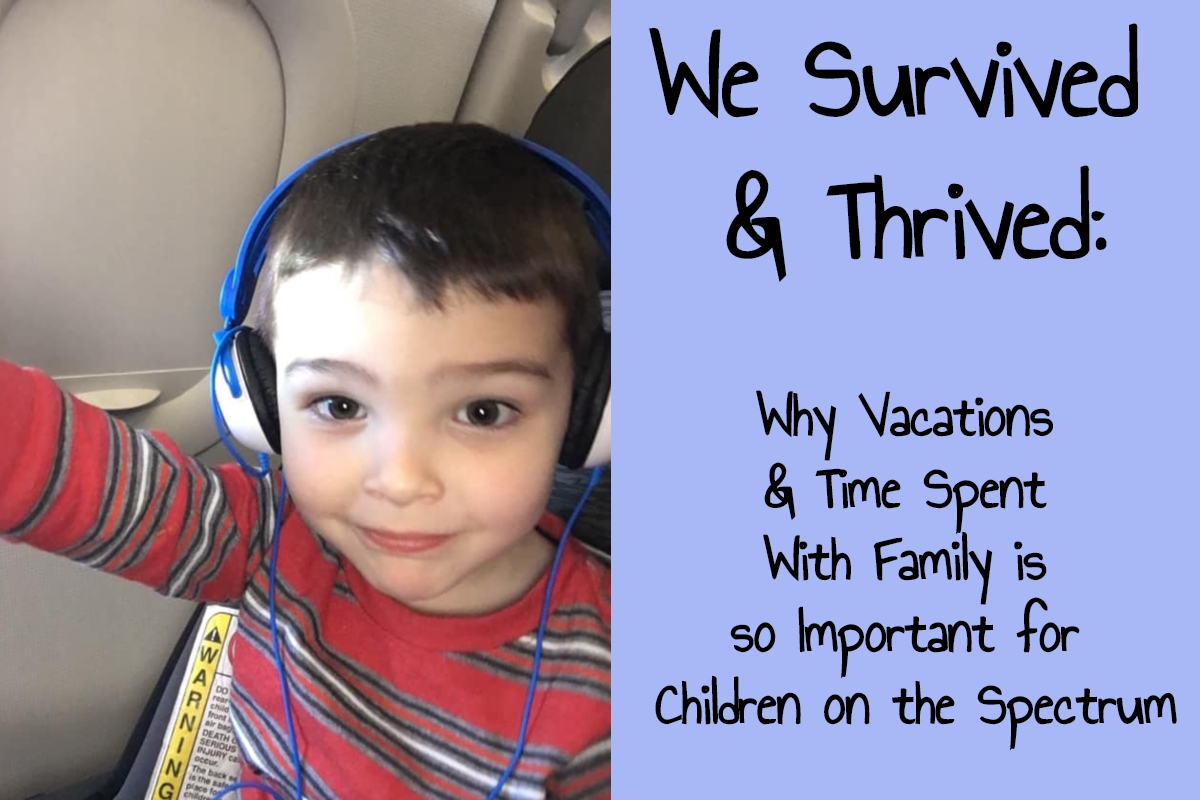 We Survived & Thrived:  Why Vacations & Time Spent With Family is so Important for Children on the Spectrum, Even if It's Difficult