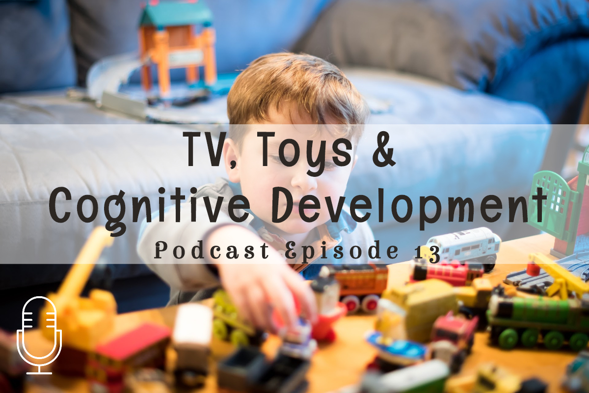 Podcast 13: TV, Toys & Cognitive Development (Part 1 of 2: Part 2 will be How to Use Open-Ended Toys to Foster Creative and Fantasy Play)